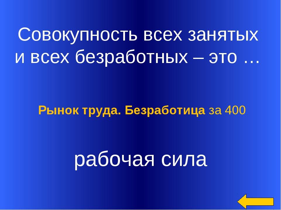 Совокупность всех занятых и всех безработных – это … рабочая сила Рынок труд...