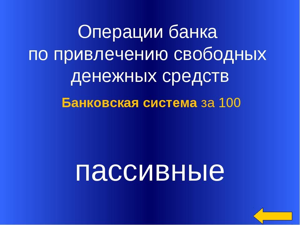 Операции банка по привлечению свободных денежных средств пассивные Банковска...