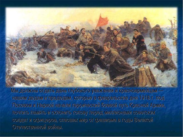 Мы должны отдать дань глубокого уважения и красноармейцам — нашим дедам и пр...