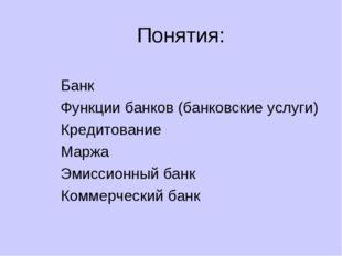 Понятия: Банк Функции банков (банковские услуги) Кредитование Маржа Эмиссионн