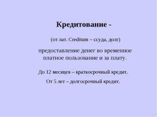 Кредитование - (от лат. Creditum – ссуда, долг) предоставление денег во време