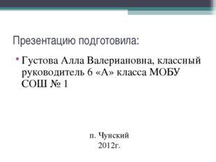 Презентацию подготовила: Густова Алла Валериановна, классный руководитель 6 «