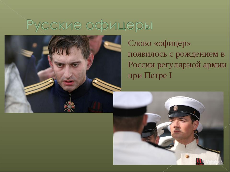 Слово «офицер» появилось с рождением в России регулярной армии при Петре I