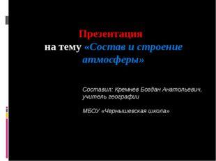 Презентация на тему «Состав и строение атмосферы» Составил: Кремнев Богдан Ан