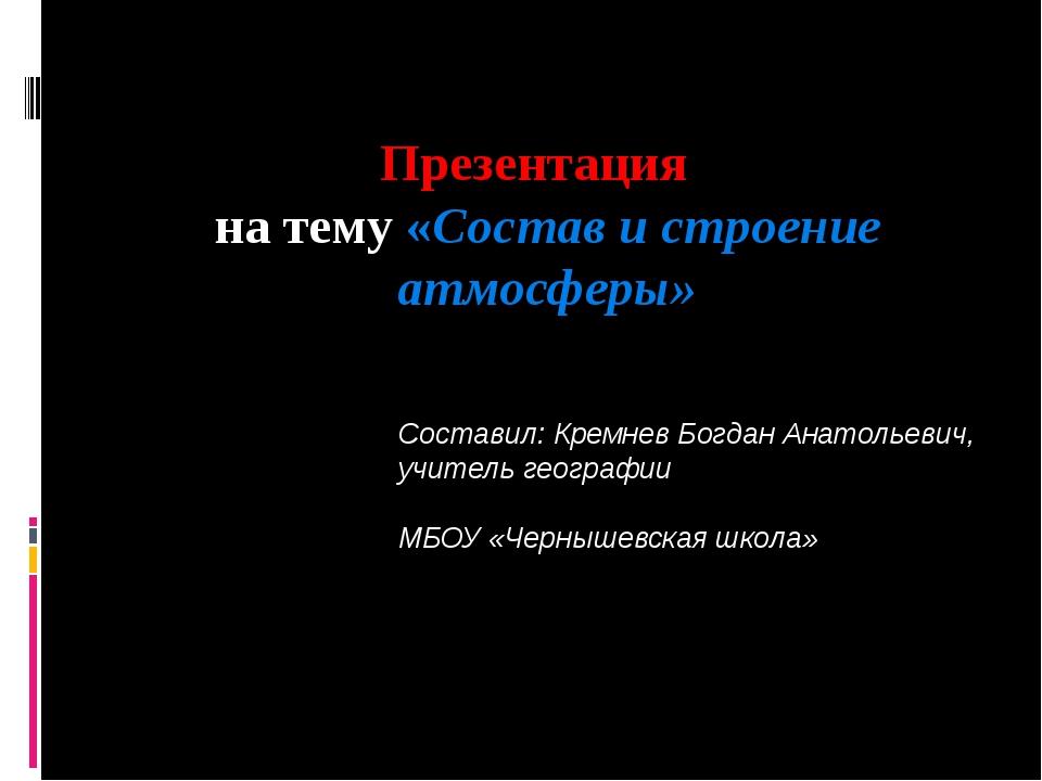Презентация на тему «Состав и строение атмосферы» Составил: Кремнев Богдан Ан...