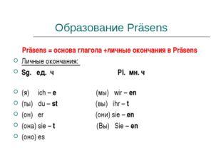 Образование Präsens Präsens = основа глагола +личные окончания в Präsens Личн