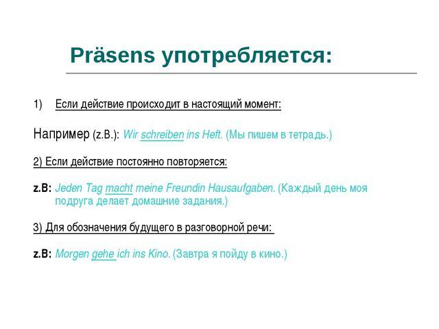 Präsens употребляется: Если действие происходит в настоящий момент: Например...