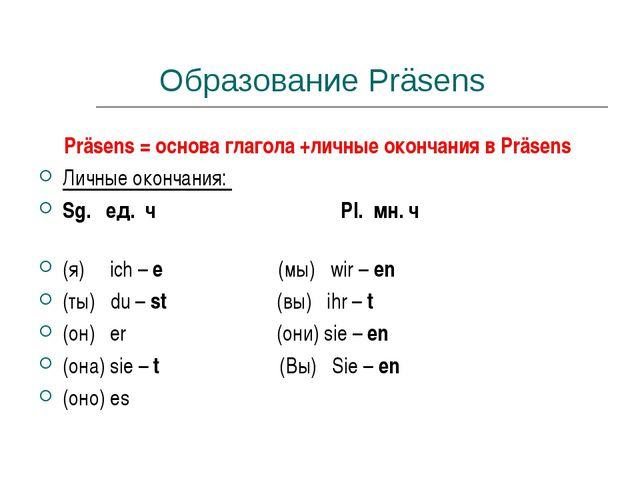 Образование Präsens Präsens = основа глагола +личные окончания в Präsens Личн...