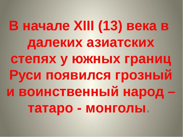 В начале XIII (13) века в далеких азиатских степях у южных границ Руси появил...