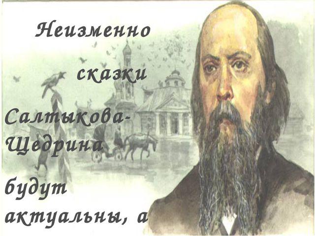 Неизменно сказки Салтыкова-Щедрина будут актуальны, а персонажи – узнаваемы.