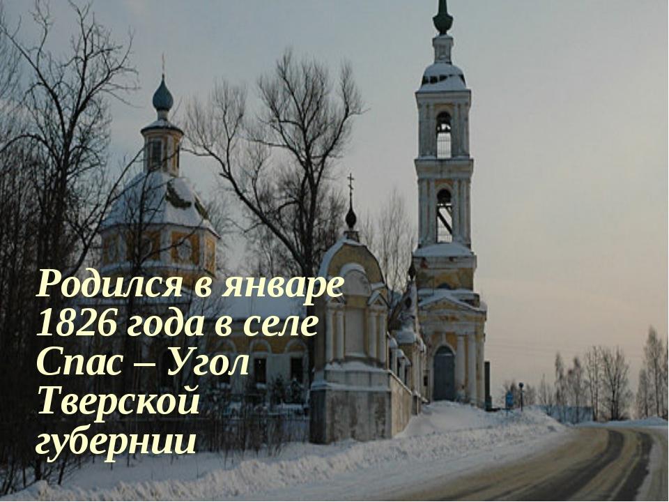 Родился в январе 1826 года в селе Спас – Угол Тверской губернии
