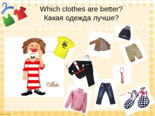 Which clothes are better? Какая одежда лучше?