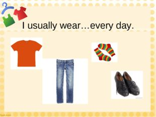 I usually wear…every day.