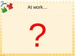 At work… ?