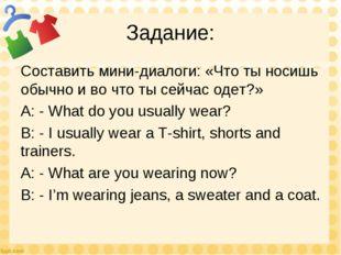 Задание: Составить мини-диалоги: «Что ты носишь обычно и во что ты сейчас оде
