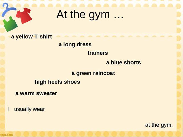 At the gym … a yellow T-shirt a long dress a blue shorts trainers a green rai...