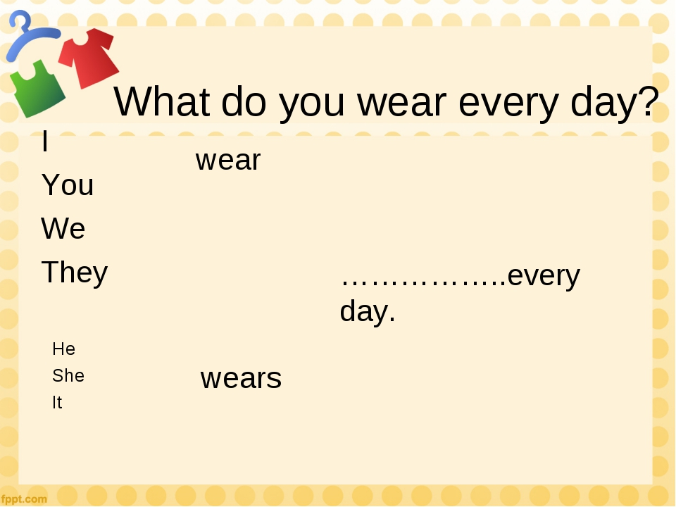 What do you wear every day? I You We They He She It wear wears ……………..every d...