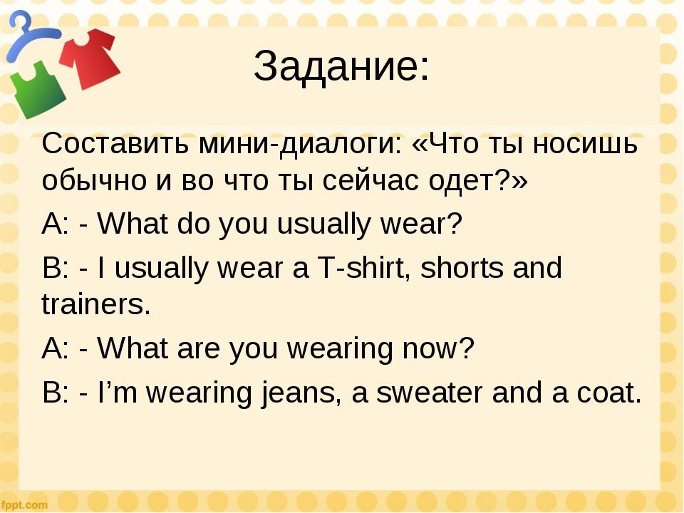 Задание: Составить мини-диалоги: «Что ты носишь обычно и во что ты сейчас оде...