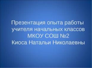 Презентация опыта работы учителя начальных классов МКОУ СОШ №2 Киоса Натальи