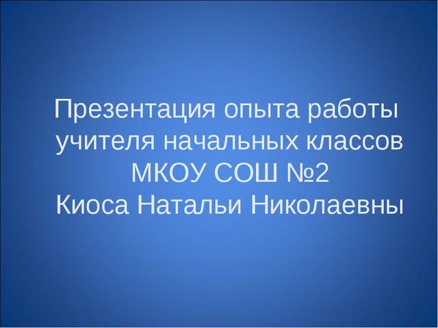 Презентация опыта работы учителя начальных классов МКОУ СОШ №2 Киоса Натальи...