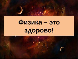 Физика – это здорово!