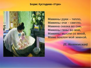 Борис Кустодиев «Утро» Мамины руки – тепло, Мамины очи – светло, Мамина сказ