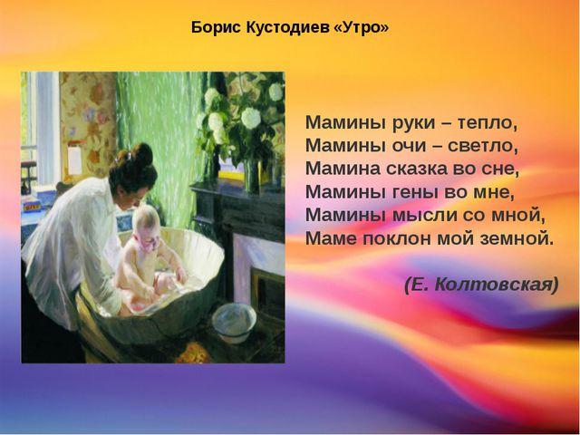 Борис Кустодиев «Утро» Мамины руки – тепло, Мамины очи – светло, Мамина сказ...