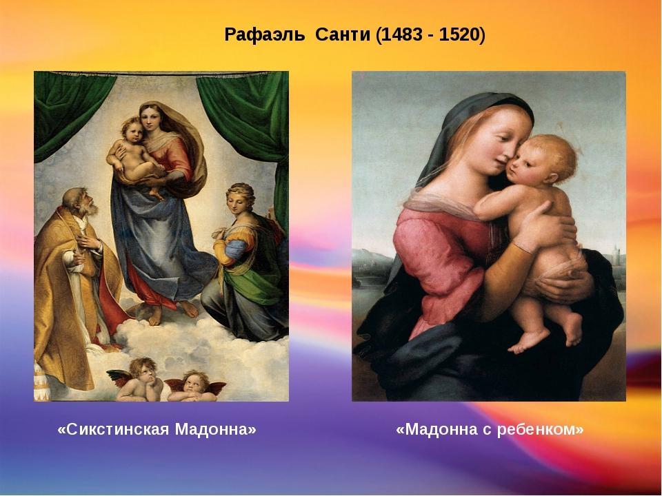 Рафаэль Санти (1483 - 1520) «Сикстинская Мадонна» «Мадонна с ребенком»