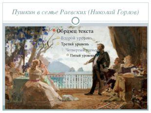 Пушкин в семье Раевских (Николай Горлов) А. С. Пушкин познакомился с Марией Р
