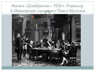 Фильм «Декабристы». 1926 г. Режиссер А.Ивановский, сценарист Павел Щеголев Па