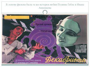 В основе фильма была та же история любви Полины Гебль и Ивана Анненкова Это а