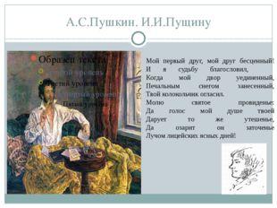 А.С.Пушкин. И.И.Пущину Мой первый друг, мой друг бесценный! И я судьбу благос