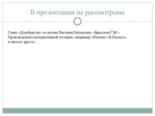 В презентации не рассмотрены Глава «Декабристы» из поэмы Евгения Евтущенко «Б