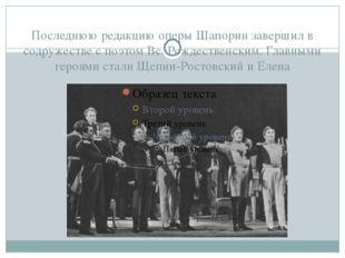 Последнюю редакцию оперы Шапорин завершил в содружестве с поэтом Вс. Рождеств