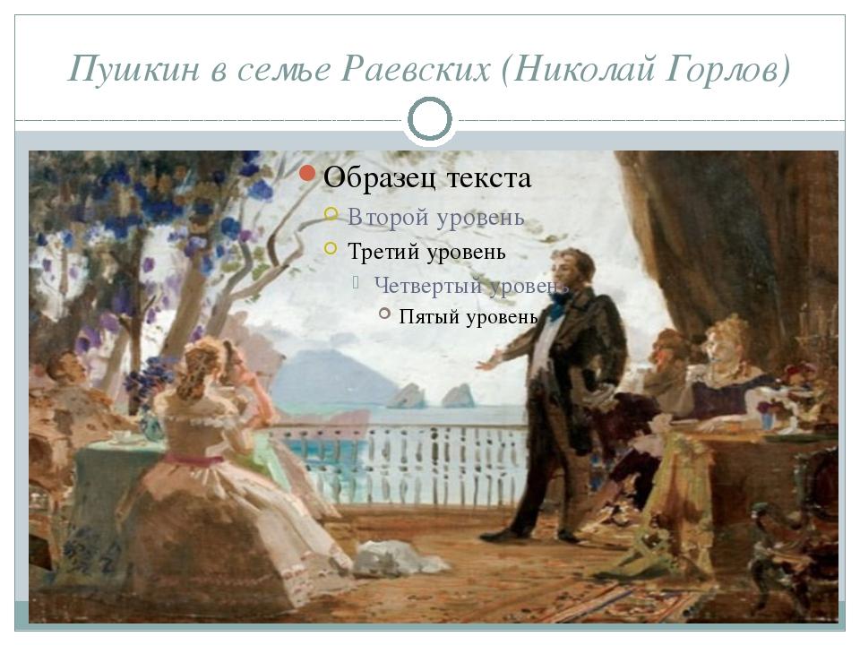 Пушкин в семье Раевских (Николай Горлов) А. С. Пушкин познакомился с Марией Р...