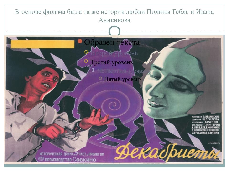 В основе фильма была та же история любви Полины Гебль и Ивана Анненкова Это а...