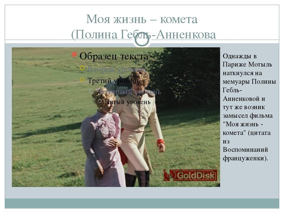 Моя жизнь – комета (Полина Гебль-Анненкова Однажды в Париже Мотыль наткнулся...