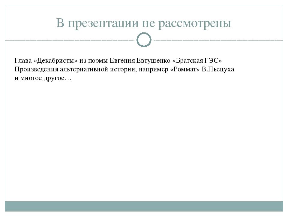 В презентации не рассмотрены Глава «Декабристы» из поэмы Евгения Евтущенко «Б...