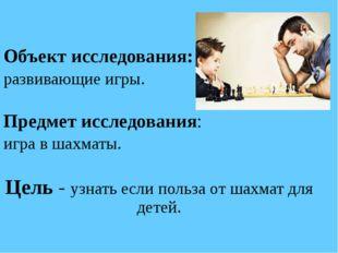 Объект исследования: развивающие игры. Предмет исследования: игра в шахматы.