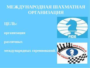 МЕЖДУНАРОДНАЯ ШАХМАТНАЯ ОРГАНИЗАЦИЯ ЦЕЛЬ: организация различных международных