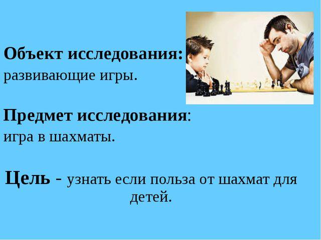 Объект исследования: развивающие игры. Предмет исследования: игра в шахматы....
