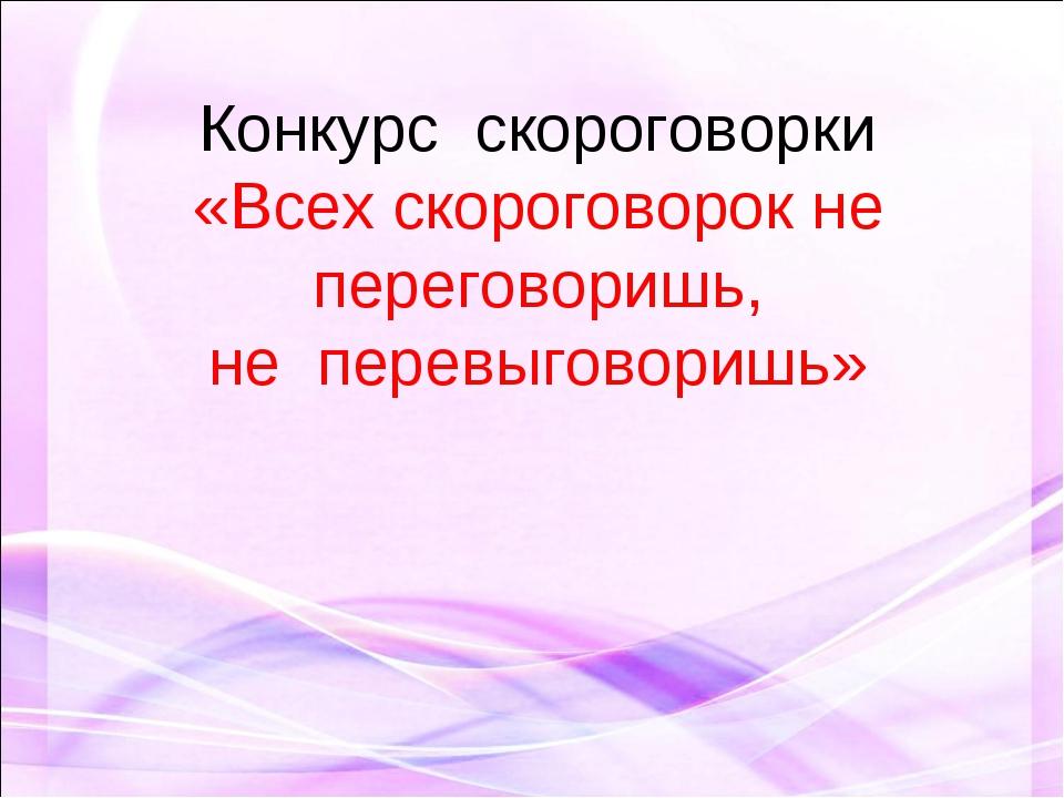 Конкурс скороговорки «Всех скороговорок не переговоришь, не перевыговоришь»