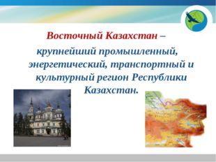 Восточный Казахстан – крупнейший промышленный, энергетический, транспортный и