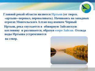 Главной рекой области является Иртыш (от тюрск. «артыш»-перевал, переваливат