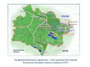 По физической карте определите с кем граничит Восточный Казахстан. Назовите п