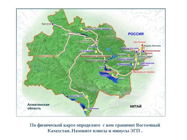 По физической карте определите с кем граничит Восточный Казахстан. Назовите п...