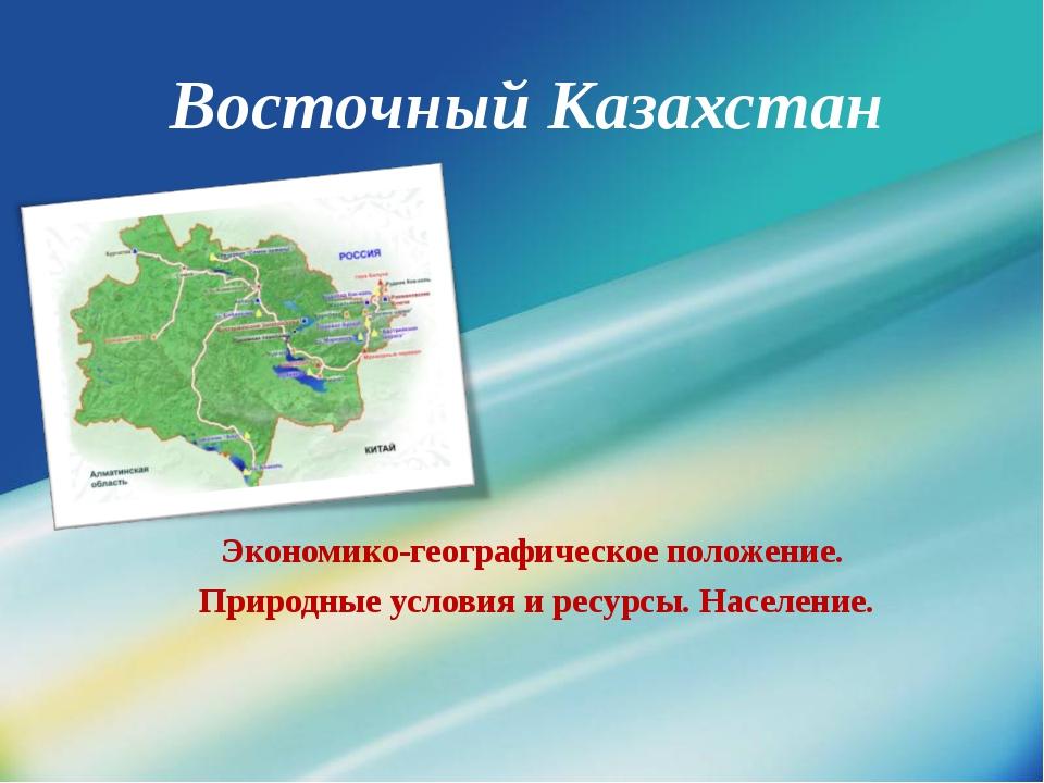 Восточный Казахстан Экономико-географическое положение. Природные условия и р...