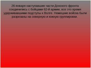 26 января наступавшие части Донского фронта соединились с бойцами 62-й армии,
