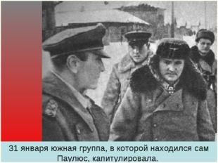 31 января южная группа, в которой находился сам Паулюс, капитулировала.
