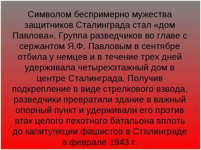 Символом беспримерно мужества защитников Сталинграда стал «дом Павлова». Груп...